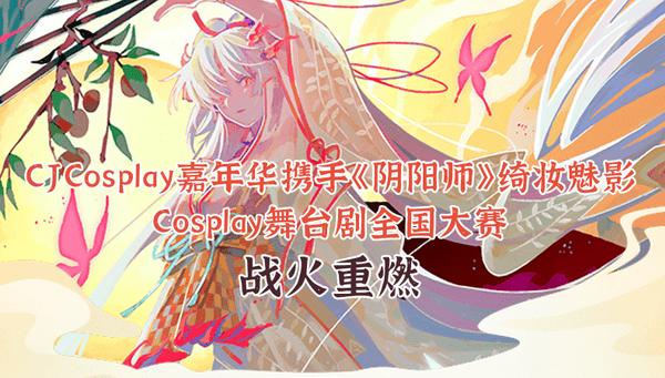 CJCosplay嘉年华携手《阴阳师》绮妆魅影Cosplay舞台剧全国大赛战火重燃! 展会活动-第1张
