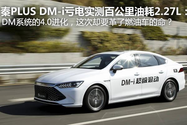 秦PLUS DM-i亏电实测百公里油耗2.27L:DM系统的4.0进化,这次却要革了燃油车的命?_技术实力