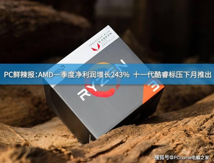 PC鮮辣報:AMD Q1凈利潤增長243% 十一代酷睿H45將至